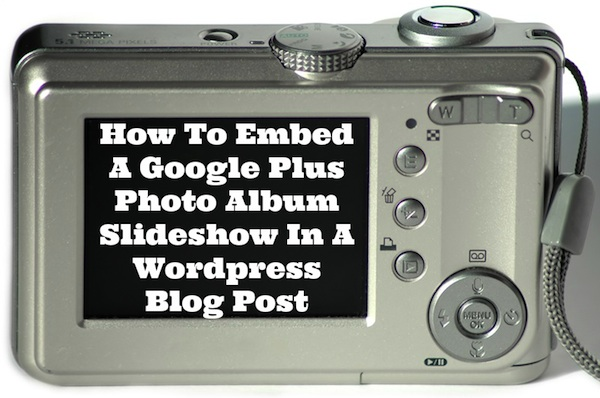 How To Embed A Google Plus Photo Album Slideshow In A Wordpress Blog Post - tech tutorial