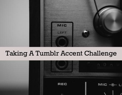 Taking The Tumblr Accent Challenge