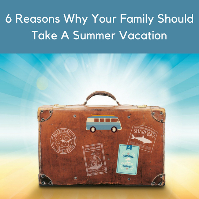 6 Reasons Why Your Family Should Take A Summer Vacation